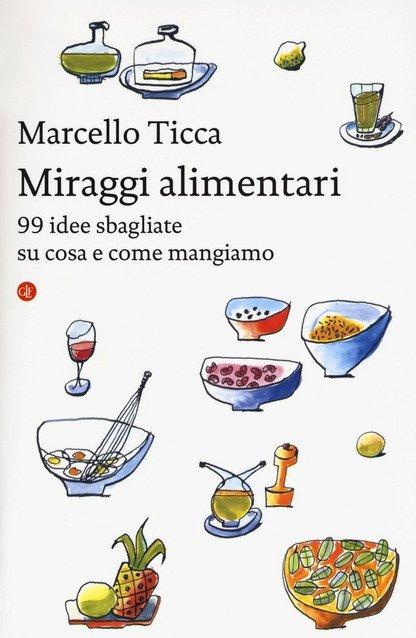 Invito alla lettura: Miraggi alimentari. 99 idee sbagliate su cosa e come mangiamo, di Marcello Ticca