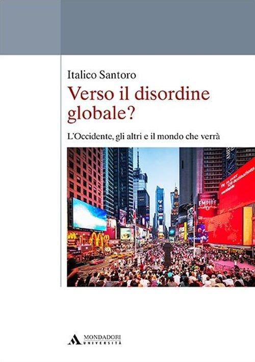 Il libro della settimana: Verso il disordine globale? L'Occidente, gli altri e il mondo che verrà, di Italico Santoro