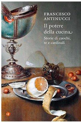 Il libro della settimana: Il potere della cucina. Storie di cuochi, re e cardinali, di Francesco Antinucci